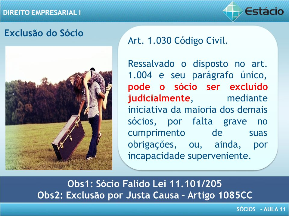 SÓCIOS – AULA 11 DIREITO EMPRESARIAL I Art. 1.030 Código Civil. Ressalvado o disposto no art. 1.004 e seu parágrafo único, pode o sócio ser excluído j