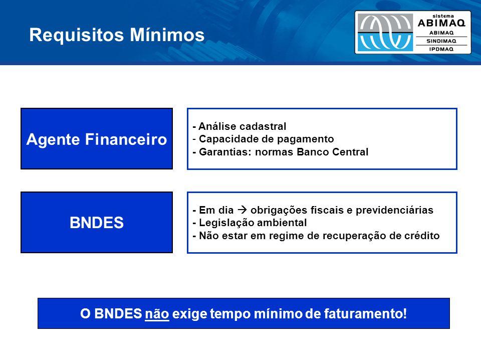 Requisitos Mínimos O BNDES não exige tempo mínimo de faturamento! Agente Financeiro - Análise cadastral - Capacidade de pagamento - Garantias: normas