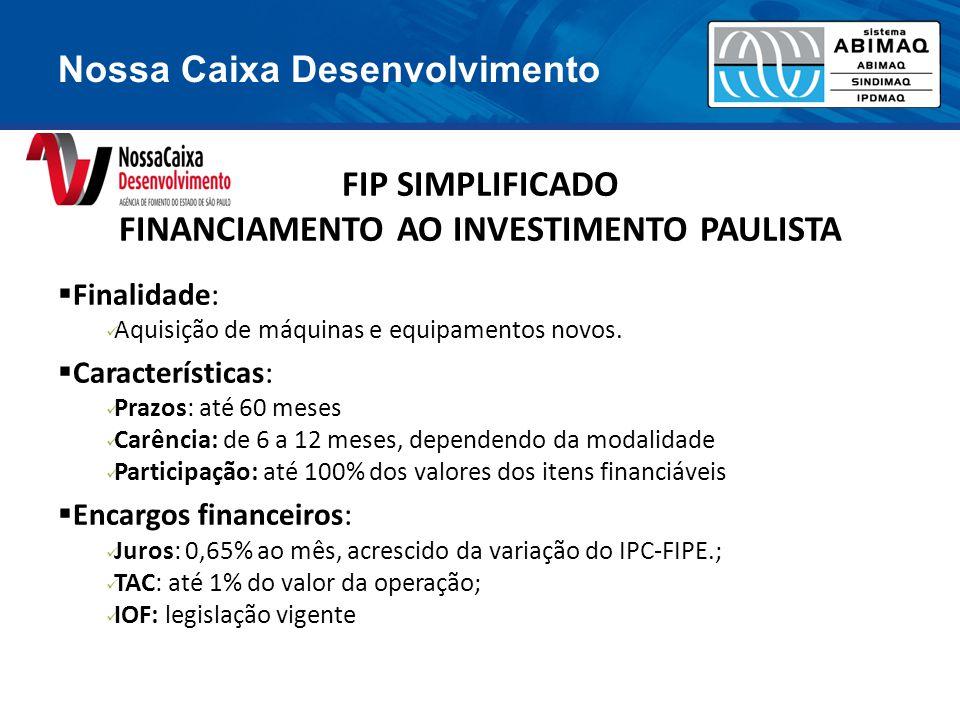 Nossa Caixa Desenvolvimento FIP SIMPLIFICADO FINANCIAMENTO AO INVESTIMENTO PAULISTA  Finalidade: Aquisição de máquinas e equipamentos novos.  Caract