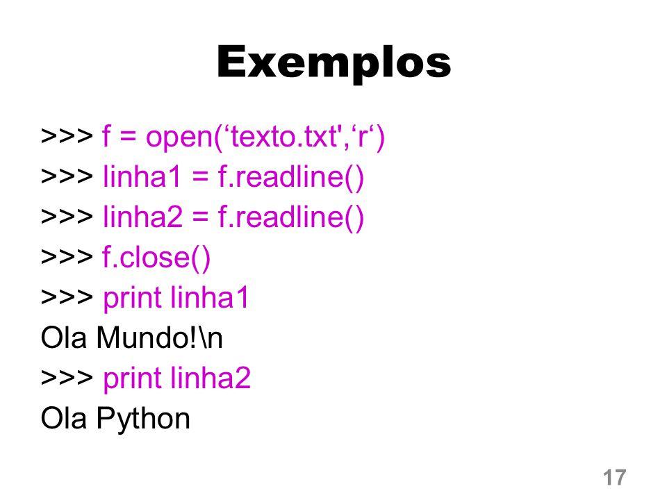 Exemplos >>> f = open('texto.txt','r') >>> linha1 = f.readline() >>> linha2 = f.readline() >>> f.close() >>> print linha1 Ola Mundo!\n >>> print linha