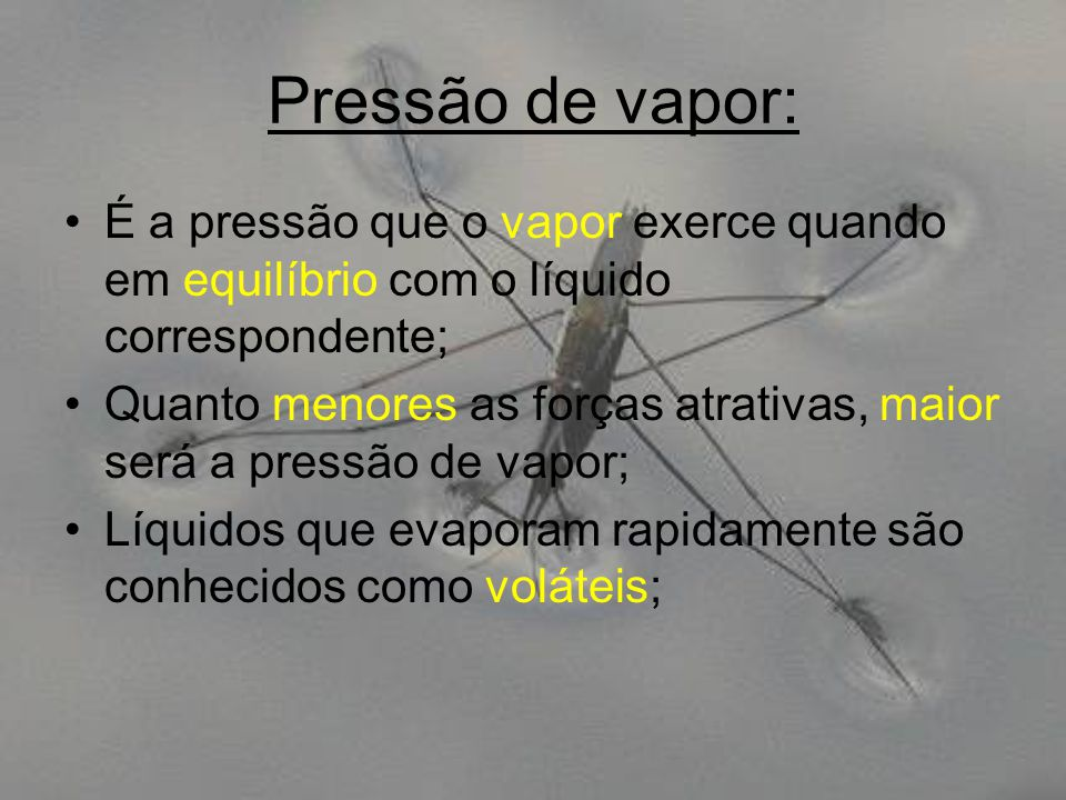 Pressão de vapor: É a pressão que o vapor exerce quando em equilíbrio com o líquido correspondente; Quanto menores as forças atrativas, maior será a p