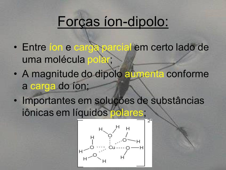 Forças íon-dipolo: Entre íon e carga parcial em certo lado de uma molécula polar; A magnitude do dipolo aumenta conforme a carga do íon; Importantes e