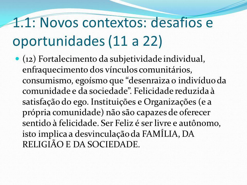 1.1: Novos contextos: desafios e oportunidades (11 a 22) (12) Fortalecimento da subjetividade individual, enfraquecimento dos vínculos comunitários, consumismo, egoísmo que desenraiza o indivíduo da comunidade e da sociedade .