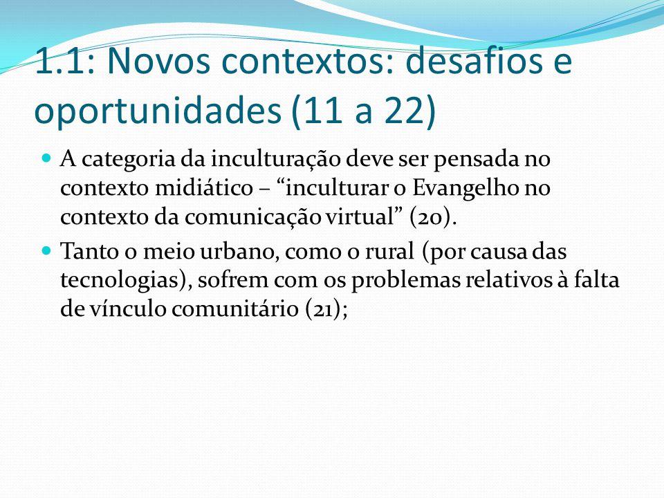 1.1: Novos contextos: desafios e oportunidades (11 a 22) A categoria da inculturação deve ser pensada no contexto midiático – inculturar o Evangelho no contexto da comunicação virtual (20).