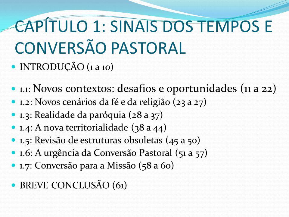 CAPÍTULO 1: SINAIS DOS TEMPOS E CONVERSÃO PASTORAL INTRODUÇÃO (1 a 10) 1.1: Novos contextos: desafios e oportunidades (11 a 22) 1.2: Novos cenários da fé e da religião (23 a 27) 1.3: Realidade da paróquia (28 a 37) 1.4: A nova territorialidade (38 a 44) 1.5: Revisão de estruturas obsoletas (45 a 50) 1.6: A urgência da Conversão Pastoral (51 a 57) 1.7: Conversão para a Missão (58 a 60) BREVE CONCLUSÃO (61)