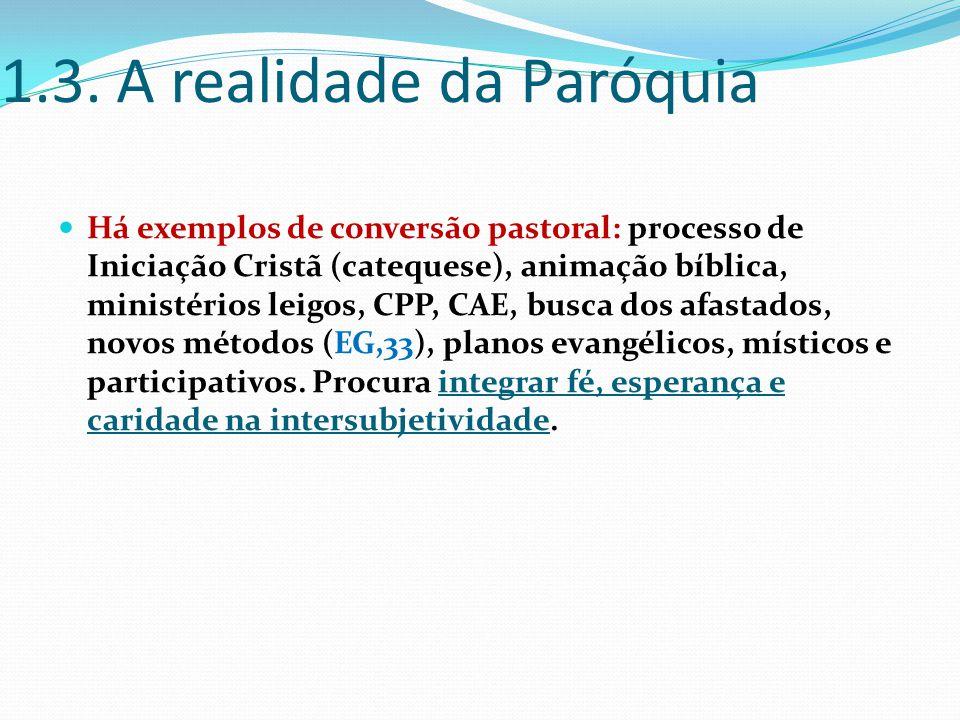 1.3. A realidade da Paróquia Há exemplos de conversão pastoral: processo de Iniciação Cristã (catequese), animação bíblica, ministérios leigos, CPP, C