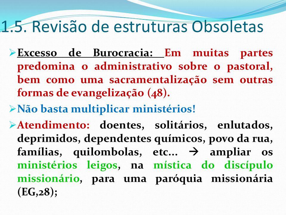 1.5. Revisão de estruturas Obsoletas  Excesso de Burocracia: Em muitas partes predomina o administrativo sobre o pastoral, bem como uma sacramentaliz