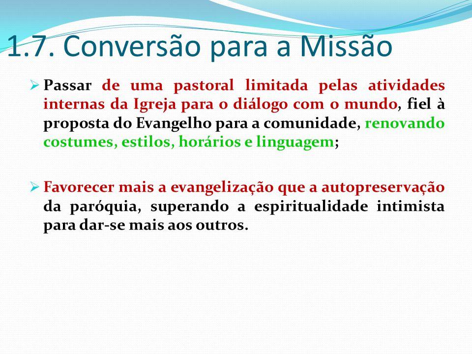 1.7. Conversão para a Missão  Passar de uma pastoral limitada pelas atividades internas da Igreja para o diálogo com o mundo, fiel à proposta do Evan