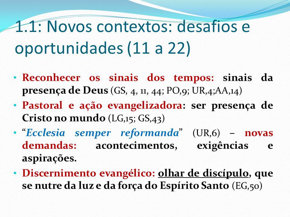 1.1: Novos contextos: desafios e oportunidades (11 a 22) Reconhecer os sinais dos tempos: sinais da presença de Deus (GS, 4, 11, 44; PO,9; UR,4;AA,14) Pastoral e ação evangelizadora: ser presença de Cristo no mundo (LG,15; GS,43) Ecclesia semper reformanda (UR,6) – novas demandas: acontecimentos, exigências e aspirações.