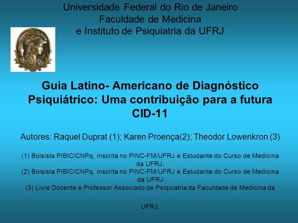 Universidade Federal do Rio de Janeiro Faculdade de Medicina e Instituto de Psiquiatria da UFRJ Guia Latino- Americano de Diagnóstico Psiquiátrico: Uma contribuição para a futura CID-11 Autores: Raquel Duprat (1); Karen Proença(2); Theodor Lowenkron (3) (1) Bolsista PIBIC/CNPq, inscrita no PINC-FM/UFRJ e Estudante do Curso de Medicina da UFRJ.