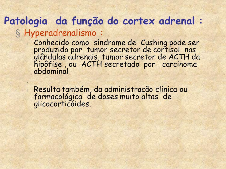 Patologia da função do cortex adrenal : §Hyperadrenalismo : l Conhecido como síndrome de Cushing pode ser produzido por tumor secretor de cortisol nas glândulas adrenais, tumor secretor de ACTH da hipôfise, ou ACTH secretado por carcinoma abdominal.