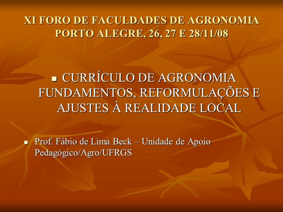 XI FORO DE FACULDADES DE AGRONOMIA PORTO ALEGRE, 26, 27 E 28/11/08 CURRÍCULO DE AGRONOMIA FUNDAMENTOS, REFORMULAÇÕES E AJUSTES À REALIDADE LOCAL CURRÍCULO DE AGRONOMIA FUNDAMENTOS, REFORMULAÇÕES E AJUSTES À REALIDADE LOCAL Prof.