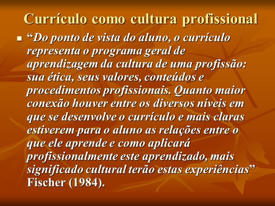 Currículo como cultura profissional Do ponto de vista do aluno, o currículo representa o programa geral de aprendizagem da cultura de uma profissão: sua ética, seus valores, conteúdos e procedimentos profissionais.