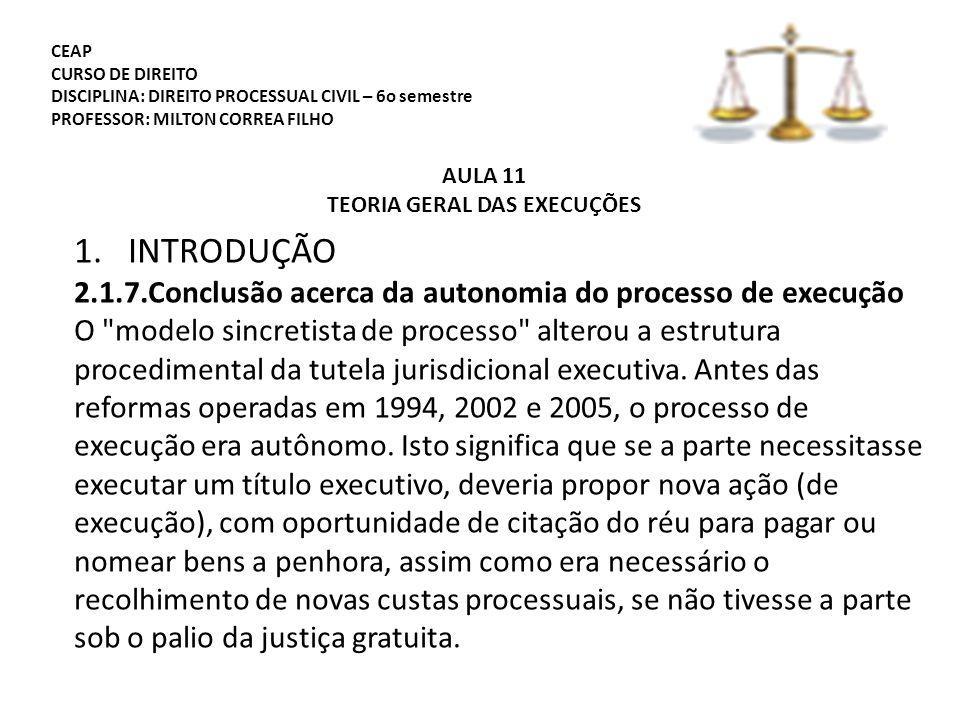 CEAP CURSO DE DIREITO DISCIPLINA: DIREITO PROCESSUAL CIVIL – 6o semestre PROFESSOR: MILTON CORREA FILHO AULA 11 TEORIA GERAL DAS EXECUÇÕES 1.INTRODUÇÃO 2.1.7.Conclusão acerca da autonomia do processo de execução O modelo sincretista de processo alterou a estrutura procedimental da tutela jurisdicional executiva.