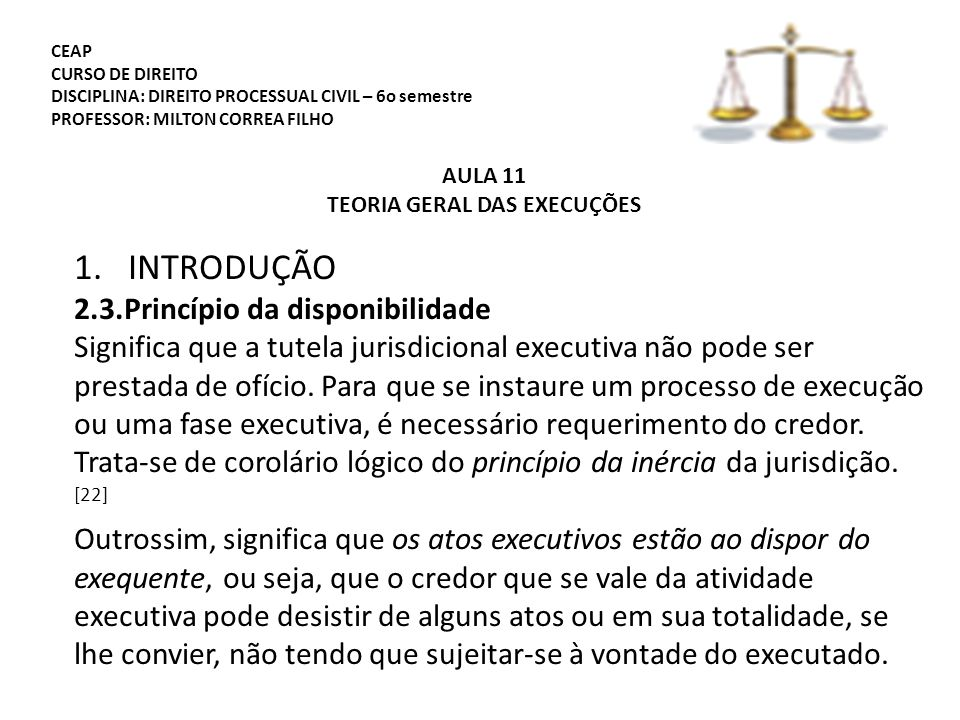 CEAP CURSO DE DIREITO DISCIPLINA: DIREITO PROCESSUAL CIVIL – 6o semestre PROFESSOR: MILTON CORREA FILHO AULA 11 TEORIA GERAL DAS EXECUÇÕES 1.INTRODUÇÃO 2.3.Princípio da disponibilidade Significa que a tutela jurisdicional executiva não pode ser prestada de ofício.