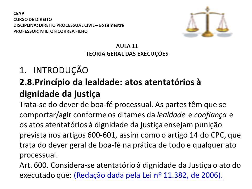 CEAP CURSO DE DIREITO DISCIPLINA: DIREITO PROCESSUAL CIVIL – 6o semestre PROFESSOR: MILTON CORREA FILHO AULA 11 TEORIA GERAL DAS EXECUÇÕES 1.INTRODUÇÃO 2.8.Princípio da lealdade: atos atentatórios à dignidade da justiça Trata-se do dever de boa-fé processual.