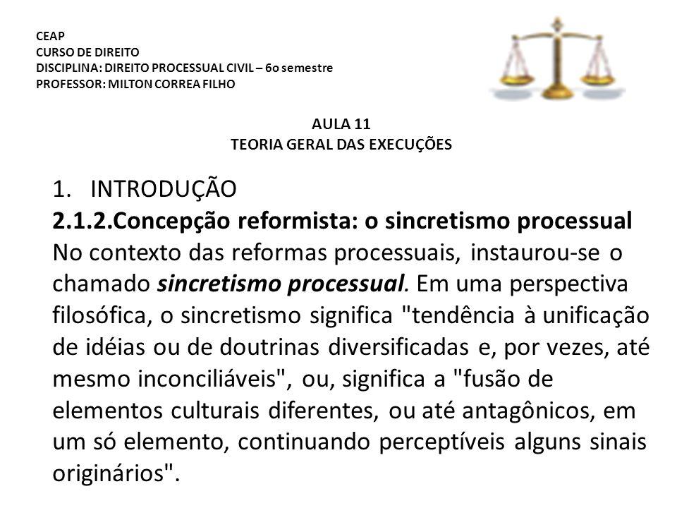 CEAP CURSO DE DIREITO DISCIPLINA: DIREITO PROCESSUAL CIVIL – 6o semestre PROFESSOR: MILTON CORREA FILHO AULA 11 TEORIA GERAL DAS EXECUÇÕES 1.INTRODUÇÃO 2.1.2.Concepção reformista: o sincretismo processual No contexto das reformas processuais, instaurou-se o chamado sincretismo processual.