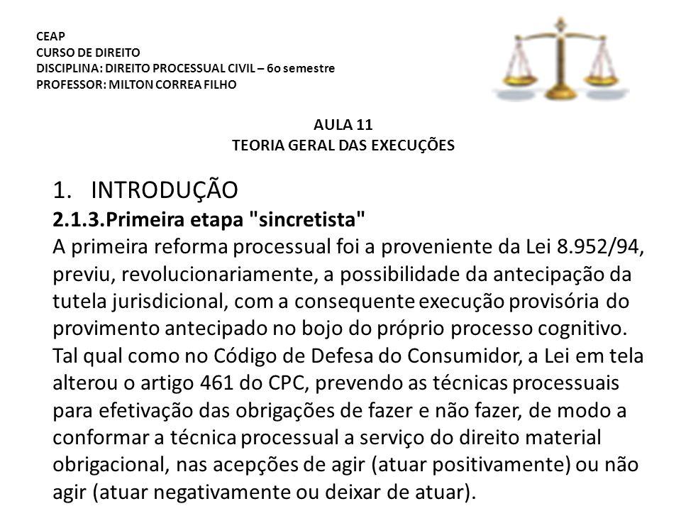 CEAP CURSO DE DIREITO DISCIPLINA: DIREITO PROCESSUAL CIVIL – 6o semestre PROFESSOR: MILTON CORREA FILHO AULA 11 TEORIA GERAL DAS EXECUÇÕES 1.INTRODUÇÃO 2.1.3.Primeira etapa sincretista A primeira reforma processual foi a proveniente da Lei 8.952/94, previu, revolucionariamente, a possibilidade da antecipação da tutela jurisdicional, com a consequente execução provisória do provimento antecipado no bojo do próprio processo cognitivo.