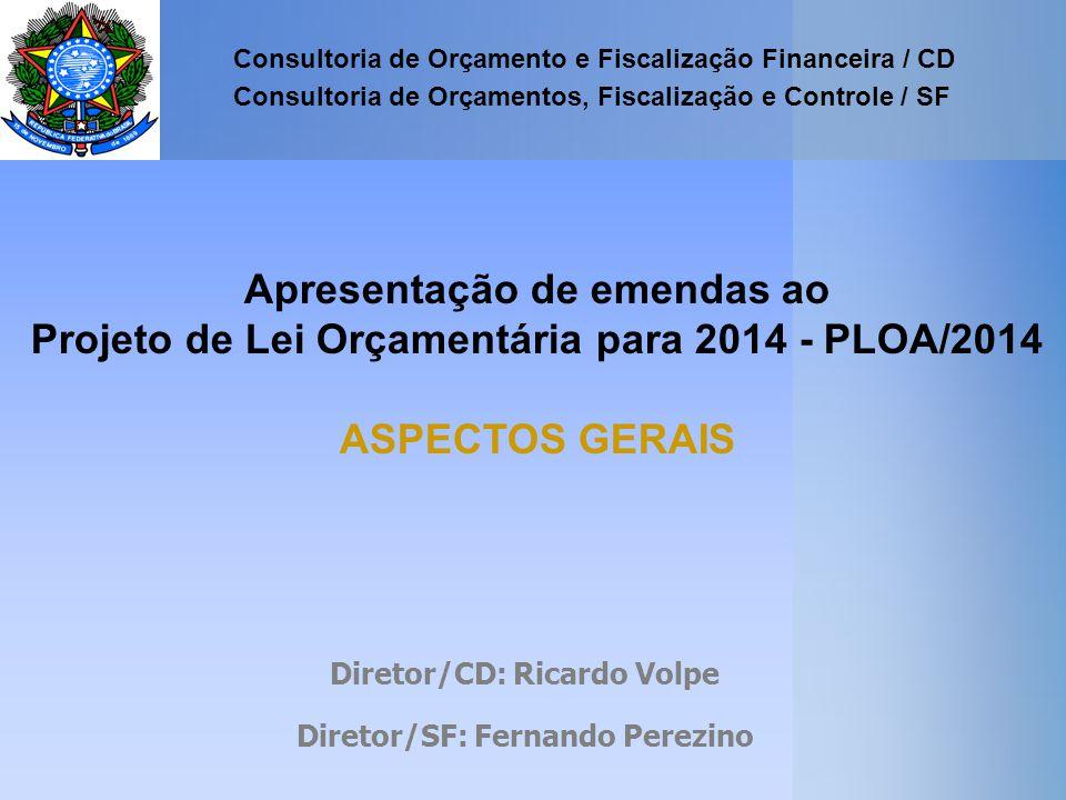 Apresentação de emendas ao Projeto de Lei Orçamentária para 2014 - PLOA/2014 ASPECTOS GERAIS Consultoria de Orçamento e Fiscalização Financeira / CD Consultoria de Orçamentos, Fiscalização e Controle / SF Diretor/CD: Ricardo Volpe Diretor/SF: Fernando Perezino