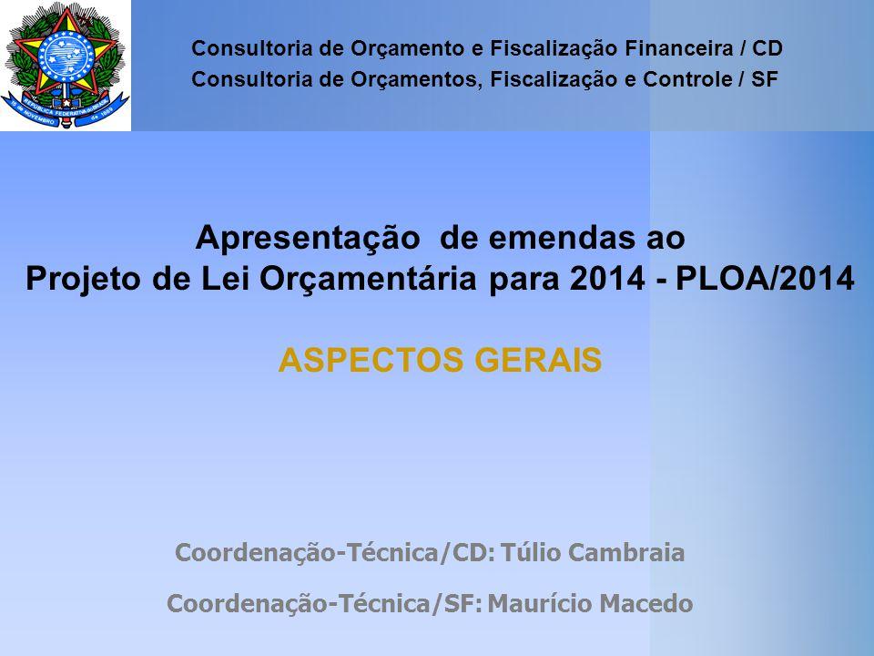 Apresentação de emendas ao Projeto de Lei Orçamentária para 2014 - PLOA/2014 ASPECTOS GERAIS Consultoria de Orçamento e Fiscalização Financeira / CD Consultoria de Orçamentos, Fiscalização e Controle / SF Coordenação-Técnica/CD: Túlio Cambraia Coordenação-Técnica/SF: Maurício Macedo