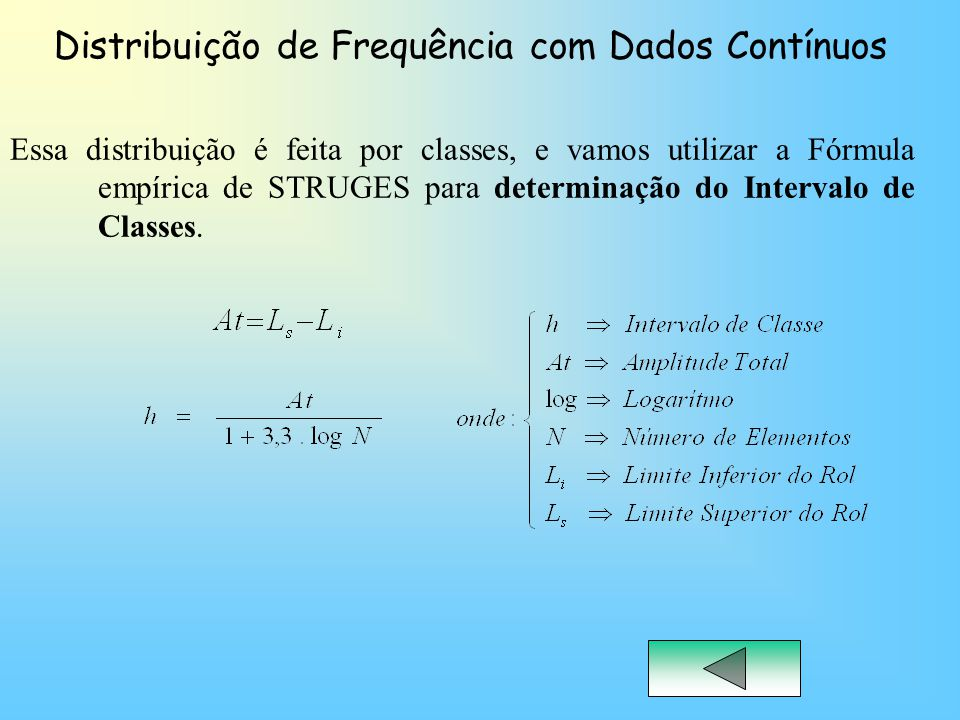 Distribuição de Frequência com Dados Contínuos Essa distribuição é feita por classes, e vamos utilizar a Fórmula empírica de STRUGES para determinação