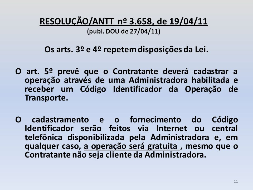 RESOLUÇÃO/ANTT nº 3.658, de 19/04/11 (publ. DOU de 27/04/11) Os arts. 3º e 4º repetem disposições da Lei. O art. 5º prevê que o Contratante deverá cad