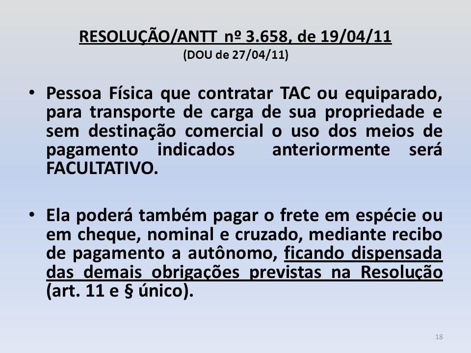 RESOLUÇÃO/ANTT nº 3.658, de 19/04/11 (DOU de 27/04/11) Pessoa Física que contratar TAC ou equiparado, para transporte de carga de sua propriedade e se
