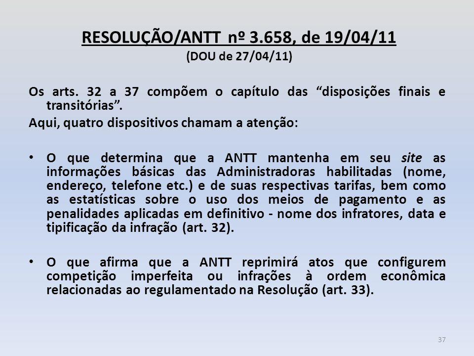 """RESOLUÇÃO/ANTT nº 3.658, de 19/04/11 (DOU de 27/04/11) Os arts. 32 a 37 compõem o capítulo das """"disposições finais e transitórias"""". Aqui, quatro dispo"""