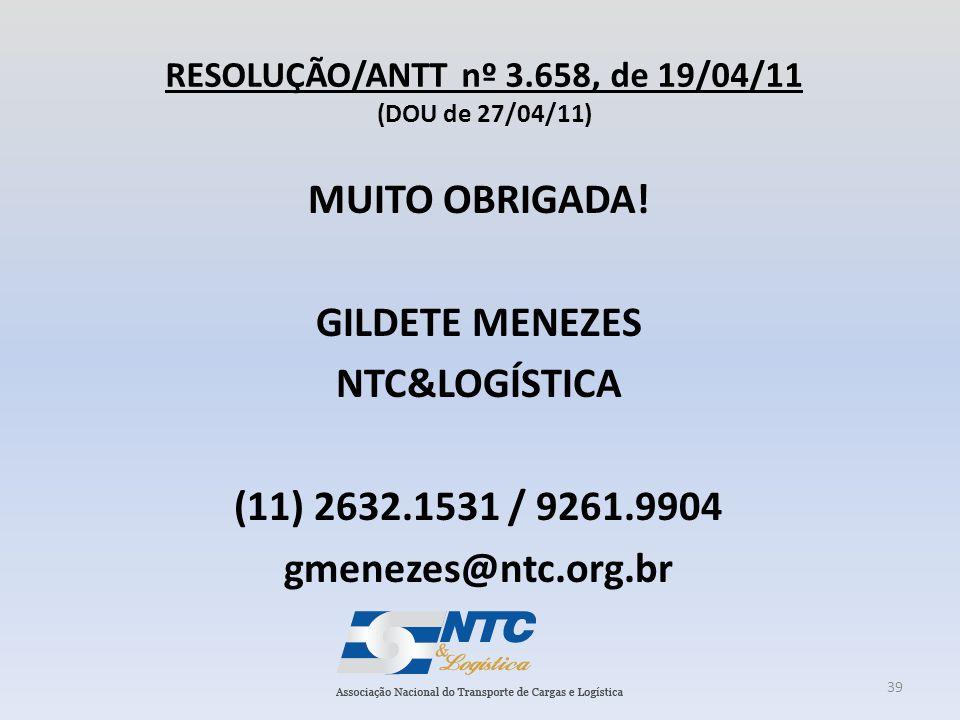 RESOLUÇÃO/ANTT nº 3.658, de 19/04/11 (DOU de 27/04/11) MUITO OBRIGADA! GILDETE MENEZES NTC&LOGÍSTICA (11) 2632.1531 / 9261.9904 gmenezes@ntc.org.br 39