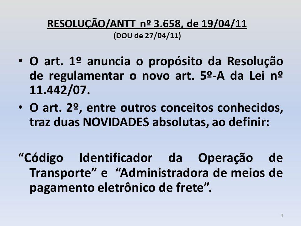 RESOLUÇÃO/ANTT nº 3.658, de 19/04/11 (DOU de 27/04/11) O art. 1º anuncia o propósito da Resolução de regulamentar o novo art. 5º-A da Lei nº 11.442/07