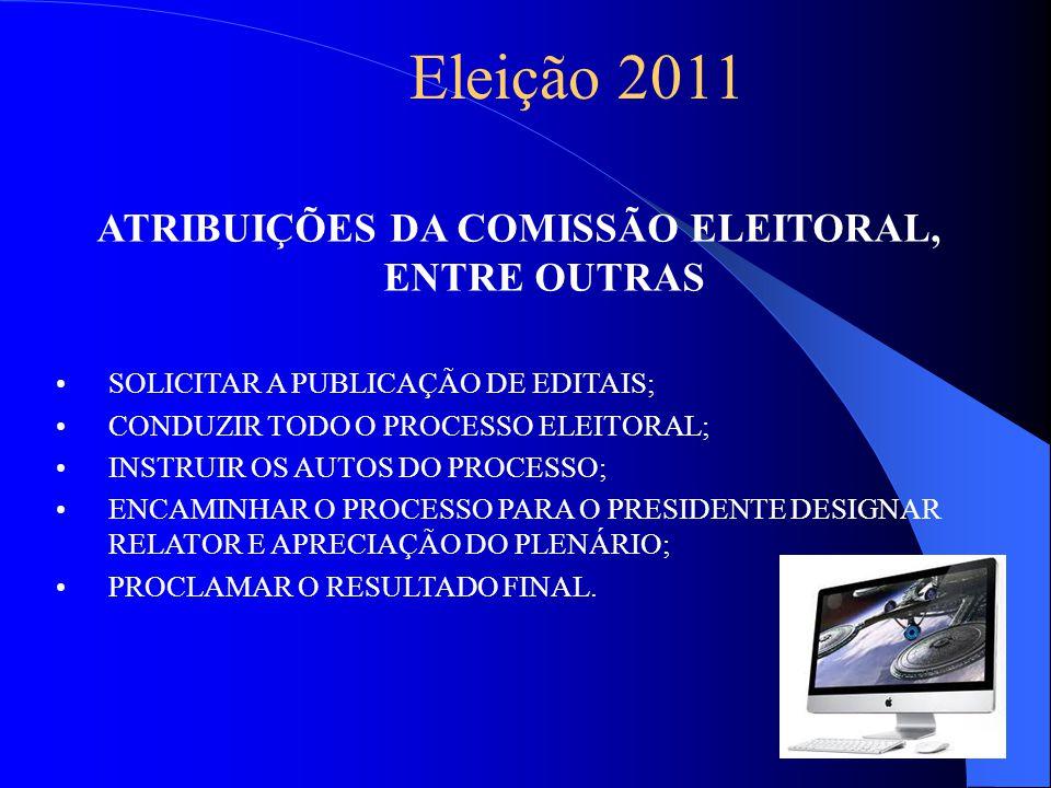 Eleição 2011 ATRIBUIÇÕES DA COMISSÃO ELEITORAL, ENTRE OUTRAS SOLICITAR A PUBLICAÇÃO DE EDITAIS; CONDUZIR TODO O PROCESSO ELEITORAL; INSTRUIR OS AUTOS DO PROCESSO; ENCAMINHAR O PROCESSO PARA O PRESIDENTE DESIGNAR RELATOR E APRECIAÇÃO DO PLENÁRIO; PROCLAMAR O RESULTADO FINAL.