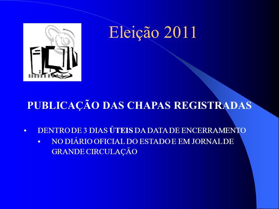 Eleição 2011 PUBLICAÇÃO DAS CHAPAS REGISTRADAS DENTRO DE 3 DIAS ÚTEIS DA DATA DE ENCERRAMENTO NO DIÁRIO OFICIAL DO ESTADO E EM JORNAL DE GRANDE CIRCULAÇÃO