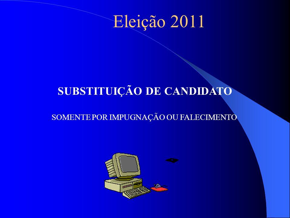 Eleição 2011 SUBSTITUIÇÃO DE CANDIDATO SOMENTE POR IMPUGNAÇÃO OU FALECIMENTO
