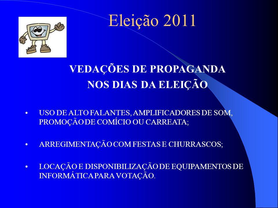 Eleição 2011 VEDAÇÕES DE PROPAGANDA NOS DIAS DA ELEIÇÃO USO DE ALTO FALANTES, AMPLIFICADORES DE SOM, PROMOÇÃO DE COMÍCIO OU CARREATA; ARREGIMENTAÇÃO COM FESTAS E CHURRASCOS; LOCAÇÃO E DISPONIBILIZAÇÃO DE EQUIPAMENTOS DE INFORMÁTICA PARA VOTAÇÃO.