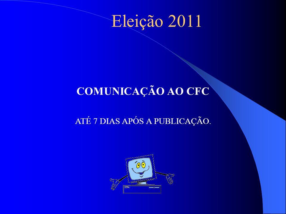 COMUNICAÇÃO AO CFC ATÉ 7 DIAS APÓS A PUBLICAÇÃO. Eleição 2011