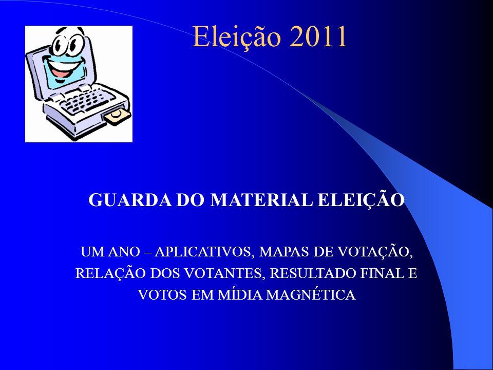 GUARDA DO MATERIAL ELEIÇÃO UM ANO – APLICATIVOS, MAPAS DE VOTAÇÃO, RELAÇÃO DOS VOTANTES, RESULTADO FINAL E VOTOS EM MÍDIA MAGNÉTICA Eleição 2011