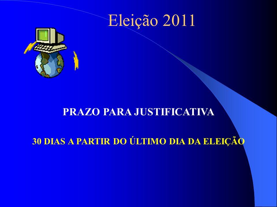 Eleição 2011 PRAZO PARA JUSTIFICATIVA 30 DIAS A PARTIR DO ÚLTIMO DIA DA ELEIÇÃO