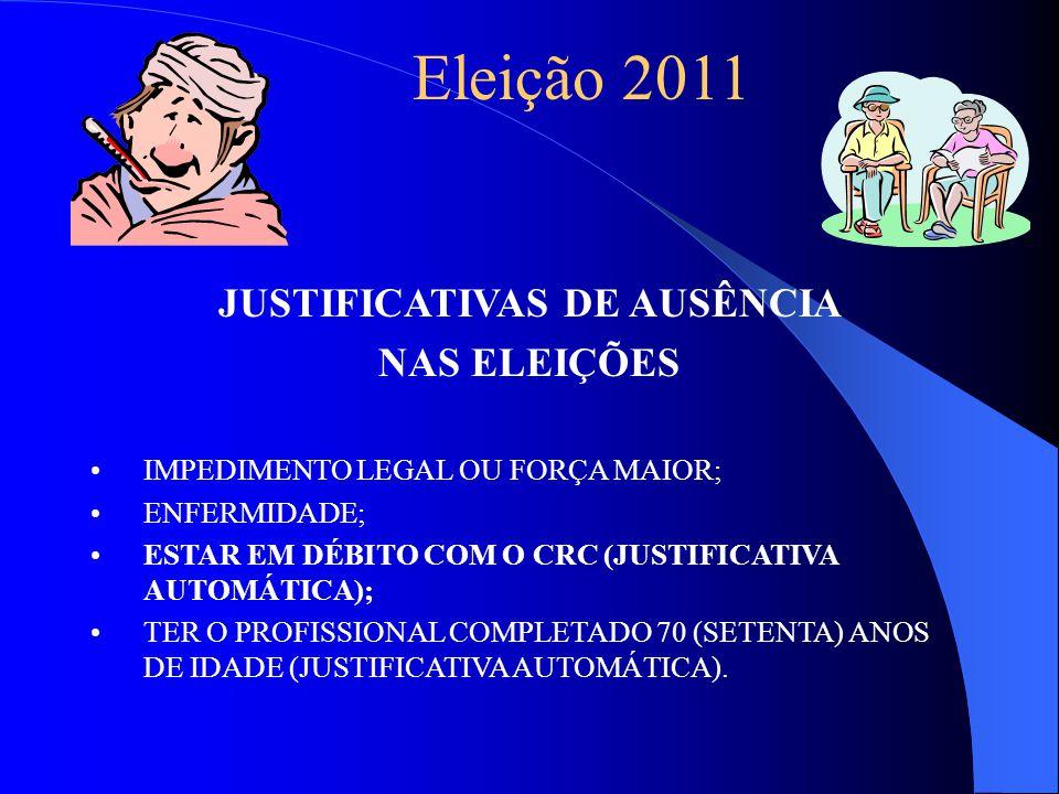 Eleição 2011 JUSTIFICATIVAS DE AUSÊNCIA NAS ELEIÇÕES IMPEDIMENTO LEGAL OU FORÇA MAIOR; ENFERMIDADE; ESTAR EM DÉBITO COM O CRC (JUSTIFICATIVA AUTOMÁTICA); TER O PROFISSIONAL COMPLETADO 70 (SETENTA) ANOS DE IDADE (JUSTIFICATIVA AUTOMÁTICA).