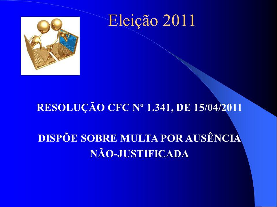 Eleição 2011 RESOLUÇÃO CFC Nº 1.341, DE 15/04/2011 DISPÕE SOBRE MULTA POR AUSÊNCIA NÃO-JUSTIFICADA