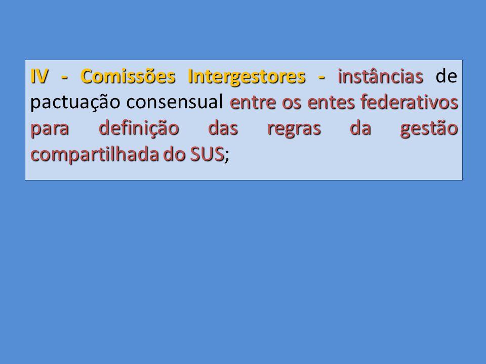 IV - Comissões Intergestores - instâncias entre os entes federativos para definição das regras da gestão compartilhada do SUS IV - Comissões Intergestores - instâncias de pactuação consensual entre os entes federativos para definição das regras da gestão compartilhada do SUS;