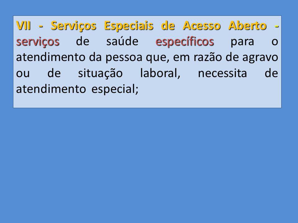 VII - Serviços Especiais de Acesso Aberto - serviçosespecíficos VII - Serviços Especiais de Acesso Aberto - serviços de saúde específicos para o atendimento da pessoa que, em razão de agravo ou de situação laboral, necessita de atendimento especial;