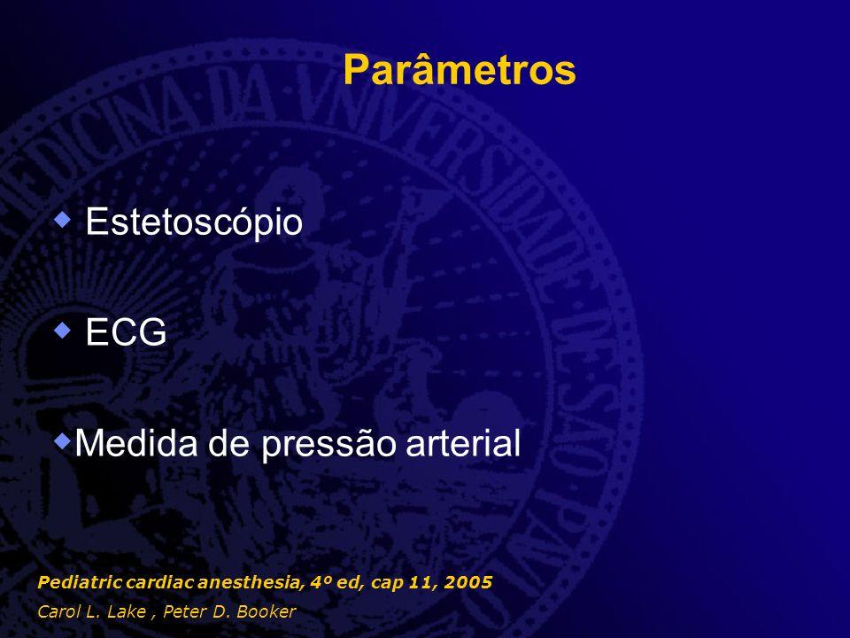Parâmetros  Estetoscópio  ECG  Medida de pressão arterial Pediatric cardiac anesthesia, 4º ed, cap 11, 2005 Carol L. Lake, Peter D. Booker