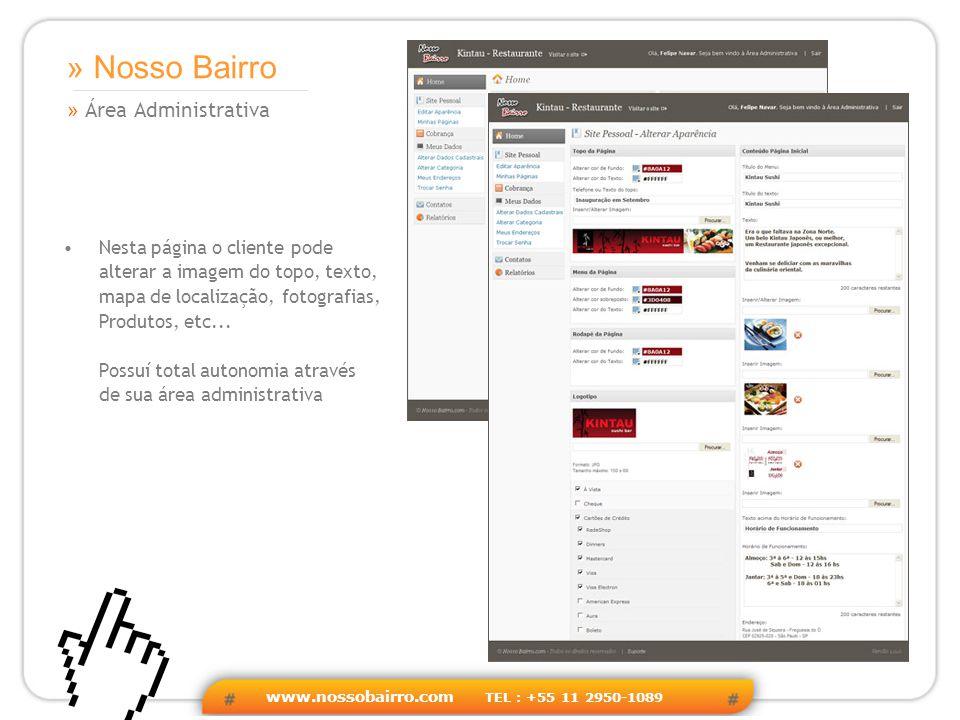 www.nossobairro.com TEL : +55 11 2950-1089 » Área Administrativa » Nosso Bairro Nesta página o cliente pode alterar a imagem do topo, texto, mapa de localização, fotografias, Produtos, etc...