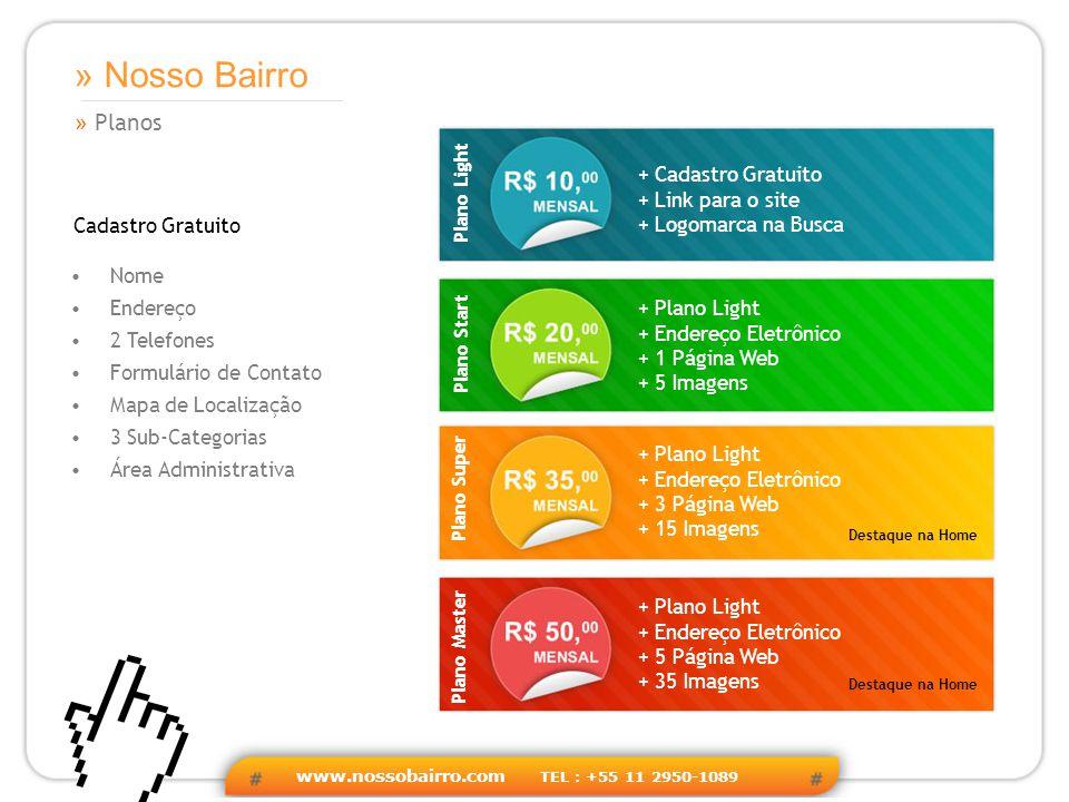 www.nossobairro.com TEL : +55 11 2950-1089 » Planos » Nosso Bairro Nome Endereço 2 Telefones Formulário de Contato Mapa de Localização 3 Sub-Categorias Área Administrativa Cadastro Gratuito + Cadastro Gratuito + Link para o site + Logomarca na Busca + Plano Light + Endereço Eletrônico + 1 Página Web + 5 Imagens + Plano Light + Endereço Eletrônico + 3 Página Web + 15 Imagens + Plano Light + Endereço Eletrônico + 5 Página Web + 35 Imagens Destaque na Home Plano Light Plano Start Plano Super Plano Master