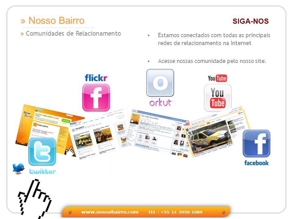 www.nossobairro.com TEL : +55 11 2950-1089 » Comunidades de Relacionamento » Nosso Bairro SIGA-NOS Estamos conectados com todas as principais redes de relacionamento na Internet Acesse nossas comunidade pelo nosso site.