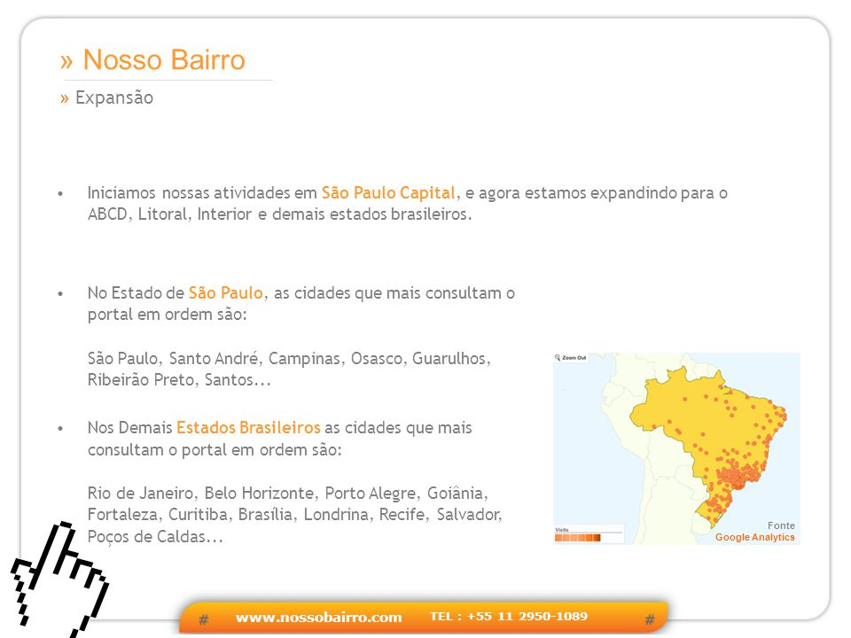 www.nossobairro.com TEL : +55 11 2950-1089 » Expansão » Nosso Bairro Iniciamos nossas atividades em São Paulo Capital, e agora estamos expandindo para o ABCD, Litoral, Interior e demais estados brasileiros.