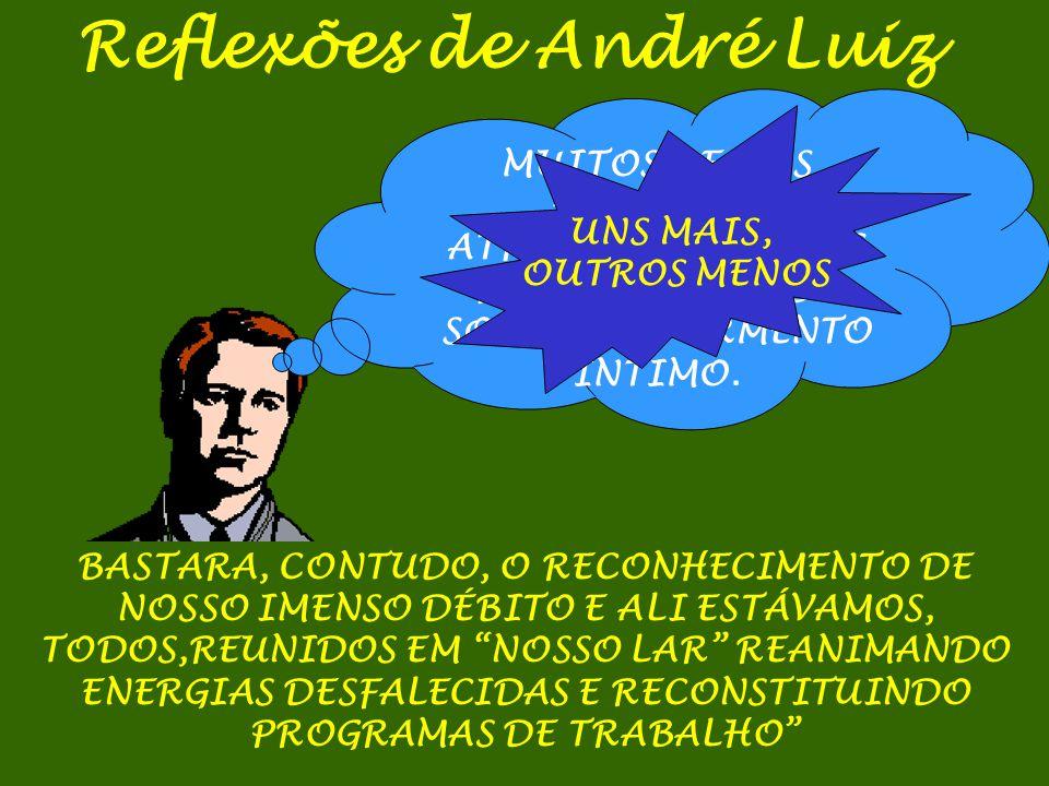 Reflexões de André Luiz MUITOS DE NÓS HAVÍAMOS ATRAVESSADO ZONAS PURGATORIAIS DE SOMBRA E TORMENTO ÍNTIMO. UNS MAIS, OUTROS MENOS BASTARA, CONTUDO, O