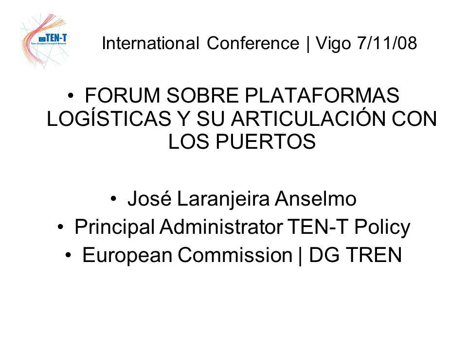 International Conference | Vigo 7/11/08 FORUM SOBRE PLATAFORMAS LOGÍSTICAS Y SU ARTICULACIÓN CON LOS PUERTOS José Laranjeira Anselmo Principal Administrator TEN-T Policy European Commission | DG TREN
