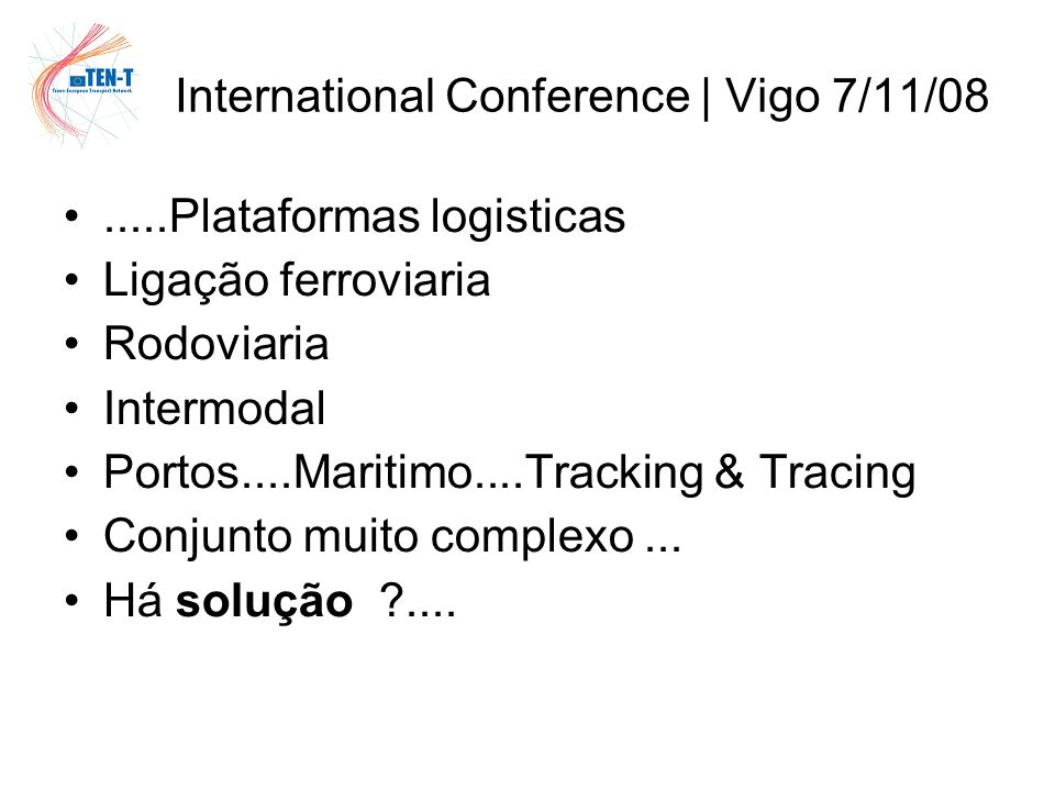 International Conference | Vigo 7/11/08 Elemento Institucional de cobertura Europeia Politica de Transportes – as guidelines TEN-T Mecanismo de apoio e Financiamento – TEN-T: Programas Anuais e multi-anuais Outros, e.g.
