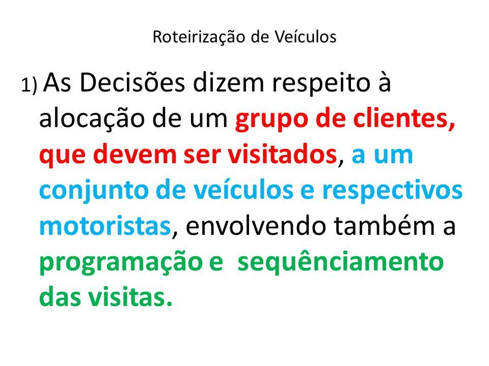 Roteirização de Veículos 1) As Decisões dizem respeito à alocação de um grupo de clientes, que devem ser visitados, a um conjunto de veículos e respec